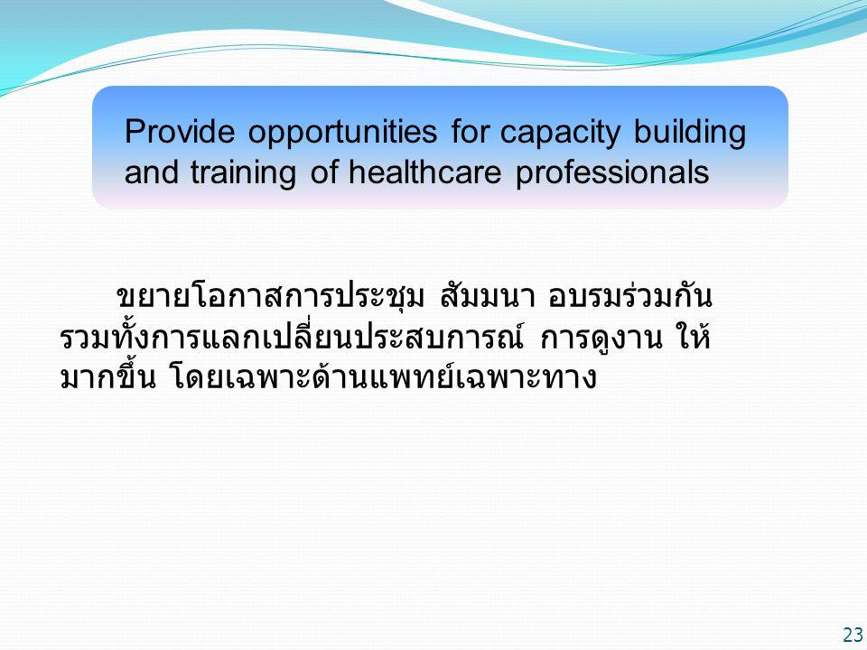Provide opportunities for capacity building and training of healthcare professionals ขยายโอกาสการประชุม สัมมนา อบรมร่วมกัน รวมทั้งการแลกเปลี่ยนประสบการณ์ การดูงาน ให้ มากขึ้น โดยเฉพาะด้านแพทย์เฉพาะทาง 23