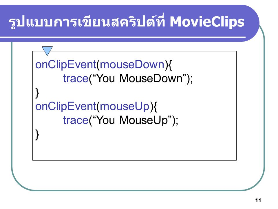 11 รูปแบบการเขียนสคริปต์ที่ MovieClips onClipEvent(mouseDown){ trace( You MouseDown ); } onClipEvent(mouseUp){ trace( You MouseUp ); }
