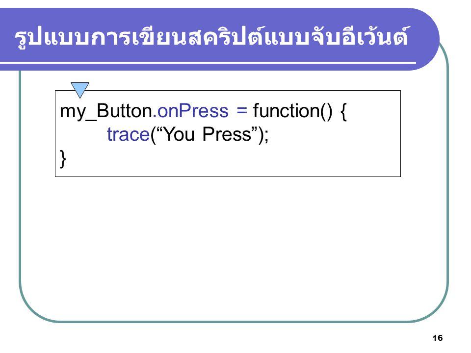 16 รูปแบบการเขียนสคริปต์แบบจับอีเว้นต์ my_Button.onPress = function() { trace( You Press ); }