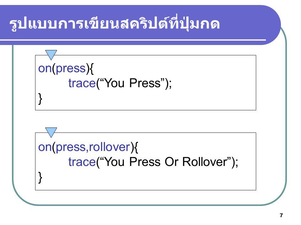 7 รูปแบบการเขียนสคริปต์ที่ปุ่มกด on(press){ trace( You Press ); } on(press,rollover){ trace( You Press Or Rollover ); }