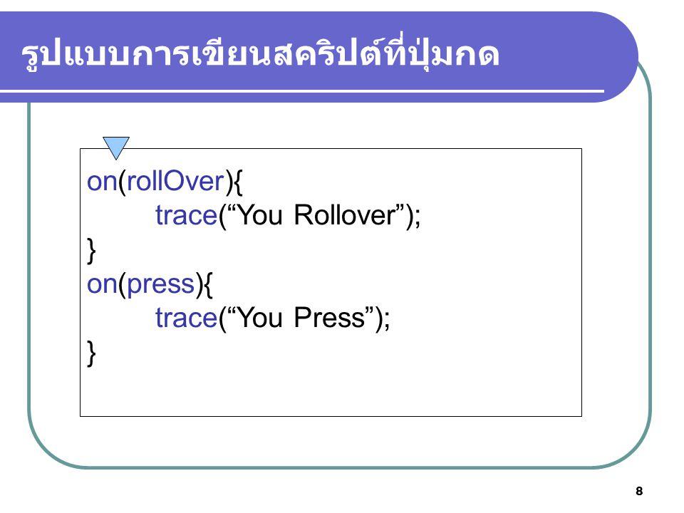 9 อีเว้นต์ในปุ่มกด เหตุการณ์ความหมาย press release releaseOutside rollOver rollOut dragOver dragOut KeyPress เกิดเมื่อกดปุ่มเม้าส์ เกิดเมื่อกดปุ่มเม้าส์แล้วปล่อย เกิดเมื่อกดปุ่มเม้าส์แล้วปล่อยนอกปุ่ม เกิดเมื่อเลื่อนเม้าส์ไปบนปุ่ม เกิดเมื่อเลื่อนเม้าส์โดนปุ่มแล้วผ่านไป เมื่อกดปุ่มแล้วลากออกแล้วกลับที่เดิม เกิดเมื่อกดปุ่มแล้วลากออกจากปุ่ม เกิดเมื่อผู้ใช้กดปุ่มบนคีย์บอร์ดนั้นๆ