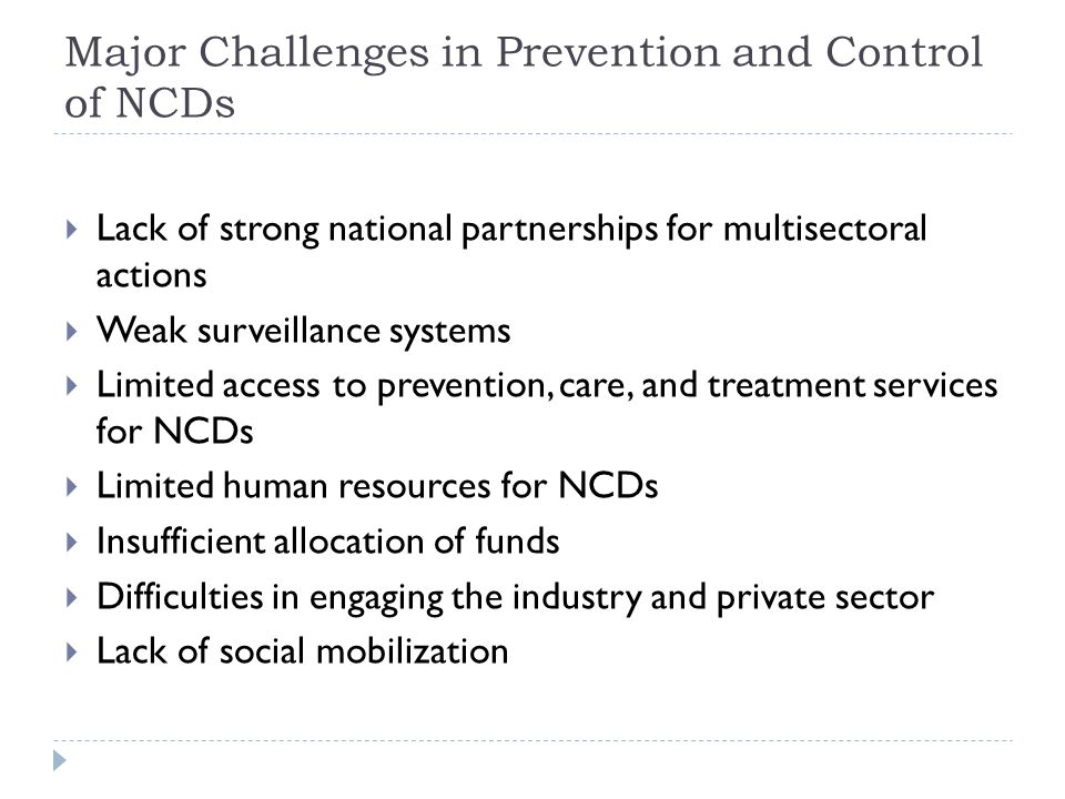 Major Challenges in Prevention and Control of NCDs  Lack of strong national partnerships for multisectoral actions  Weak surveillance systems  Limited access to prevention, care, and treatment services for NCDs  Limited human resources for NCDs  Insufficient allocation of funds  Difficulties in engaging the industry and private sector  Lack of social mobilization