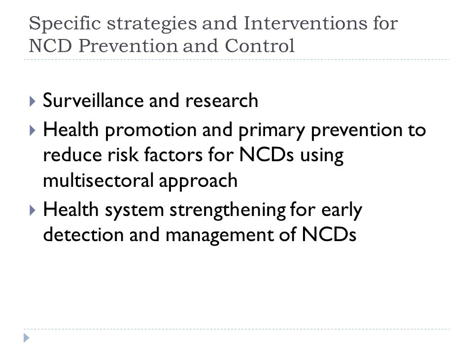 Specific strategies and Interventions for NCD Prevention and Control  Surveillance and research  Health promotion and primary prevention to reduce risk factors for NCDs using multisectoral approach  Health system strengthening for early detection and management of NCDs