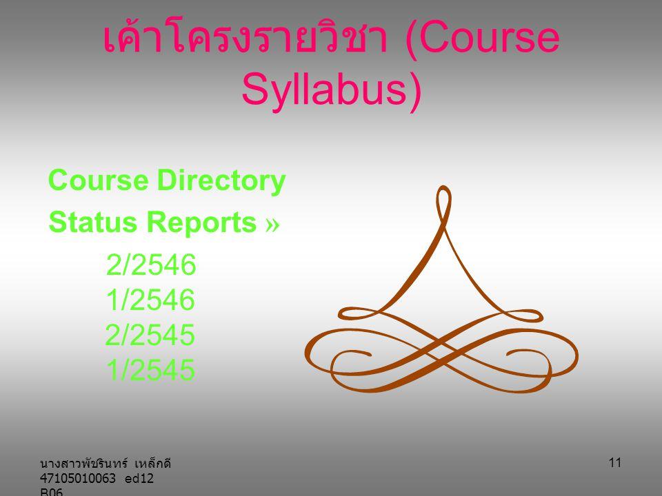 นางสาวพัชรินทร์ เหล็กดี 47105010063 ed12 B06 11 เค้าโครงรายวิชา (Course Syllabus) Course Directory Status Reports » 2/2546 1/2546 2/2545 1/2545