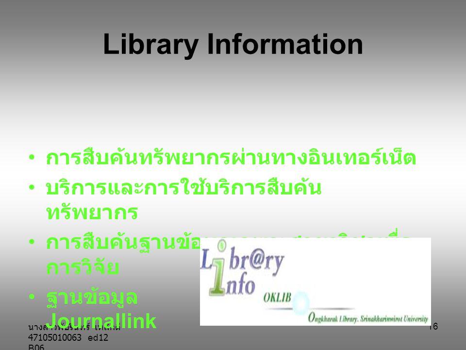นางสาวพัชรินทร์ เหล็กดี 47105010063 ed12 B06 16 Library Information การสืบค้นทรัพยากรผ่านทางอินเทอร์เน็ต บริการและการใช้บริการสืบค้น ทรัพยากร การสืบค้นฐานข้อมูลเฉพาะสาขาวิชาเพื่อ การวิจัย ฐานข้อมูล Journallink