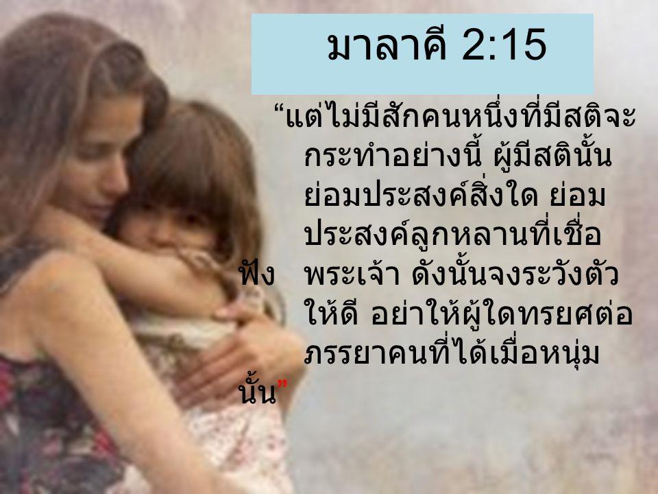 มาลาคี 2:15 แต่ไม่มีสักคนหนึ่งที่มีสติจะ กระทำอย่างนี้ ผู้มีสตินั้น ย่อมประสงค์สิ่งใด ย่อม ประสงค์ลูกหลานที่เชื่อ ฟังพระเจ้า ดังนั้นจงระวังตัว ให้ดี อย่าให้ผู้ใดทรยศต่อ ภรรยาคนที่ได้เมื่อหนุ่ม นั้น