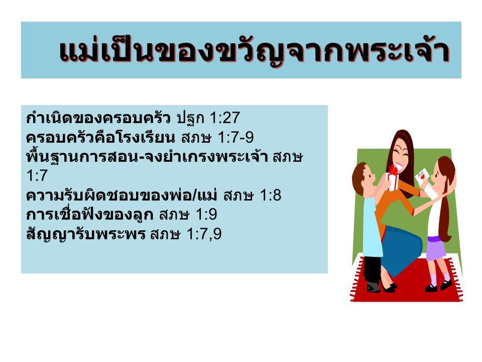 แม่เป็นของขวัญจากพระเจ้า แม่เป็นของขวัญจากพระเจ้า กำเนิดของครอบครัว ปฐก 1:27 ครอบครัวคือโรงเรียน สภษ 1:7-9 พื้นฐานการสอน - จงยำเกรงพระเจ้า สภษ 1:7 ควา