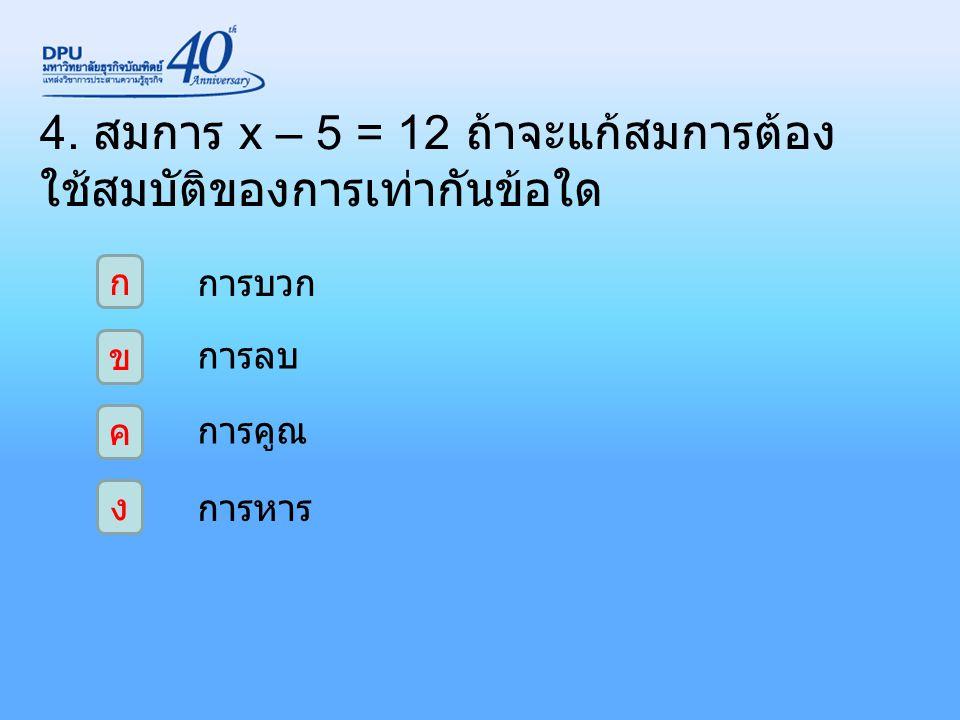 4. สมการ x – 5 = 12 ถ้าจะแก้สมการต้อง ใช้สมบัติของการเท่ากันข้อใด ก ง ค ข การบวก การลบ การคูณ การหาร