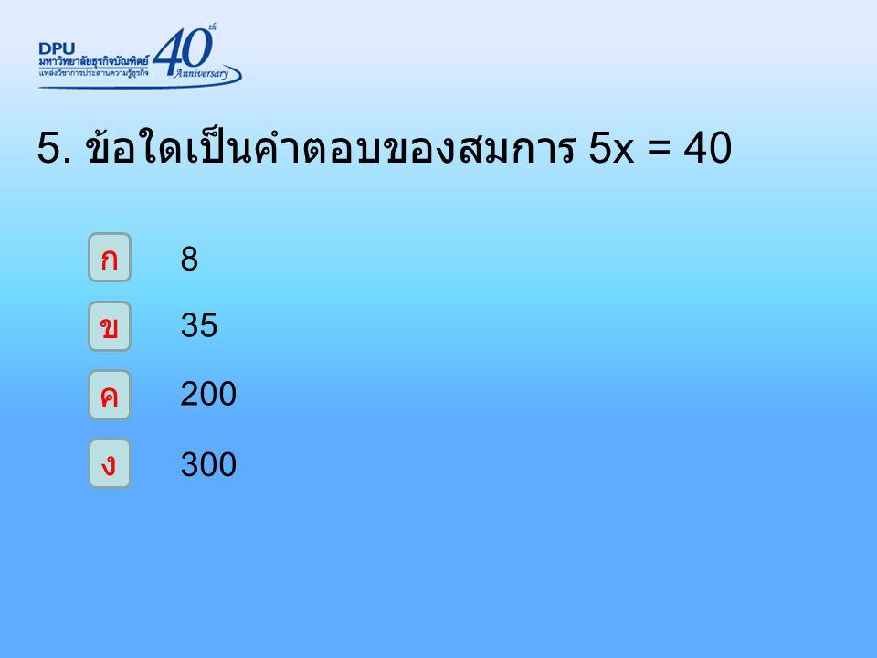 5. ข้อใดเป็นคำตอบของสมการ 5x = 40 ก ง ค ข 8 35 200 300