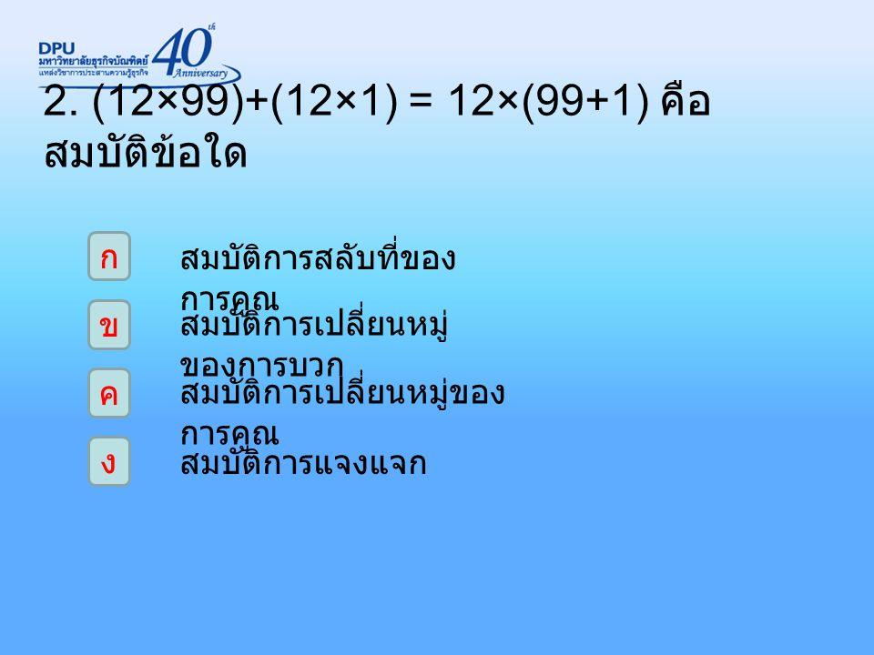 2. (12×99)+(12×1) = 12×(99+1) คือ สมบัติข้อใด ก ง ค ข สมบัติการสลับที่ของ การคูณ สมบัติการเปลี่ยนหมู่ ของการบวก สมบัติการเปลี่ยนหมู่ของ การคูณ สมบัติก