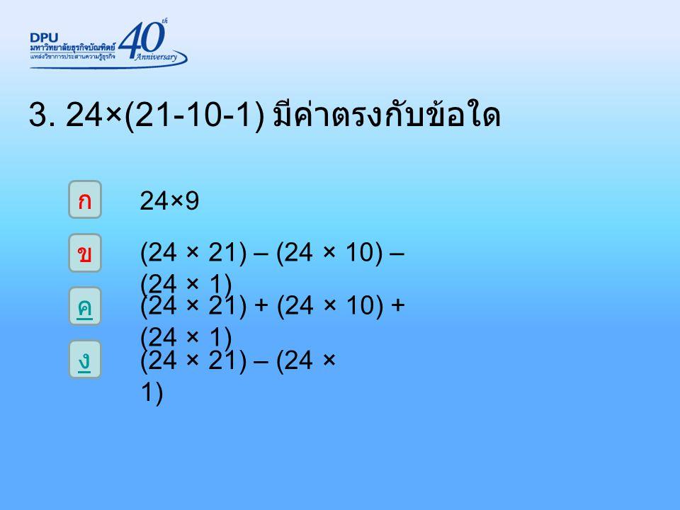 3. 24×(21-10-1) มีค่าตรงกับข้อใด ก ง ค ข 24×9 (24 × 21) – (24 × 10) – (24 × 1) (24 × 21) + (24 × 10) + (24 × 1) (24 × 21) – (24 × 1)