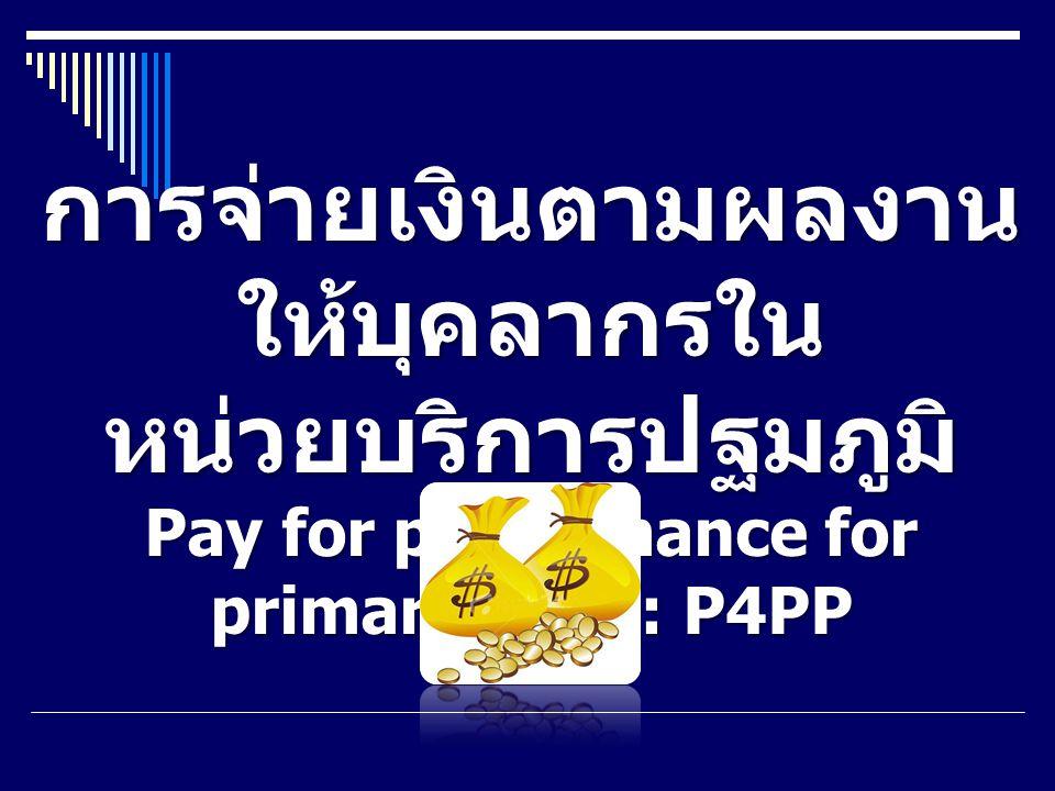 การจ่ายเงินตามผลงาน ให้บุคลากรใน หน่วยบริการปฐมภูมิ Pay for performance for primary care : P4PP