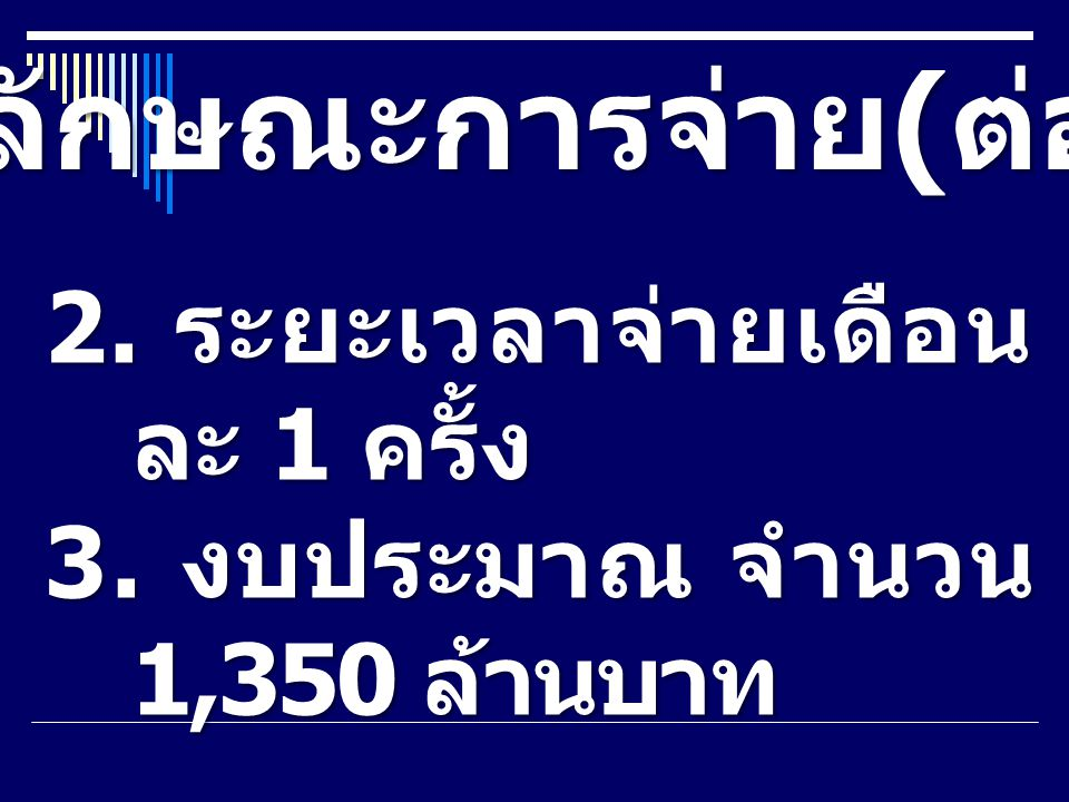 ลักษณะการจ่าย ( ต่อ ) 2. ระยะเวลาจ่ายเดือน ละ 1 ครั้ง 3. งบประมาณ จำนวน 1,350 ล้านบาท