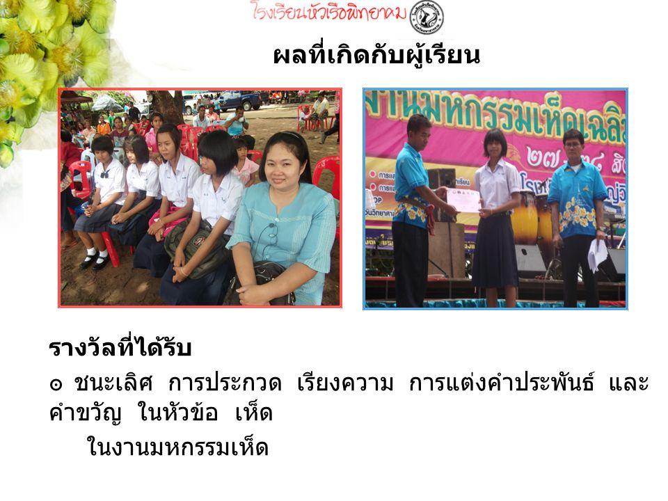 รางวัลที่ได้รับ ๏ ชนะเลิศ การประกวด เรียงความ การแต่งคำประพันธ์ และ คำขวัญ ในหัวข้อ เห็ด ในงานมหกรรมเห็ด ผลที่เกิดกับผู้เรียน