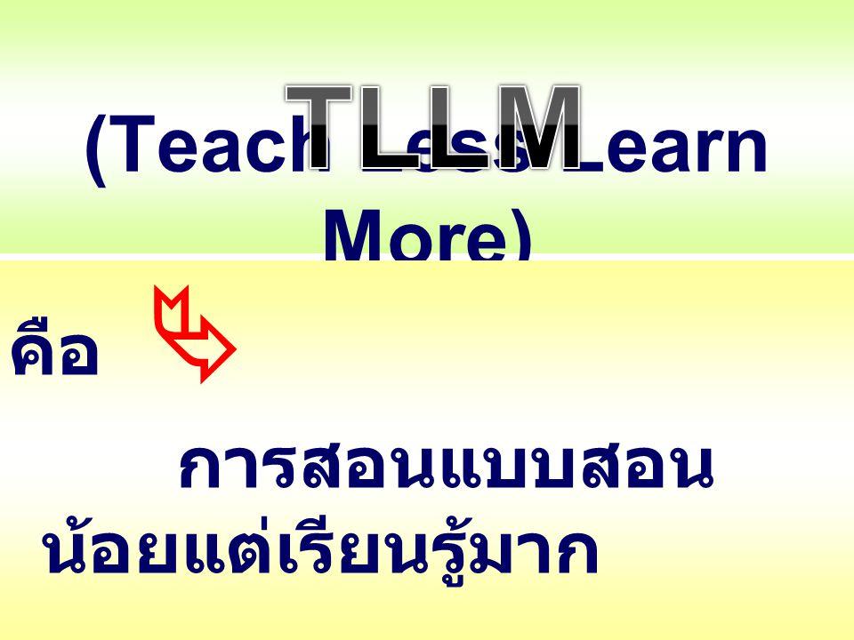 (Teach Less Learn More) คือ  การสอนแบบสอน น้อยแต่เรียนรู้มาก