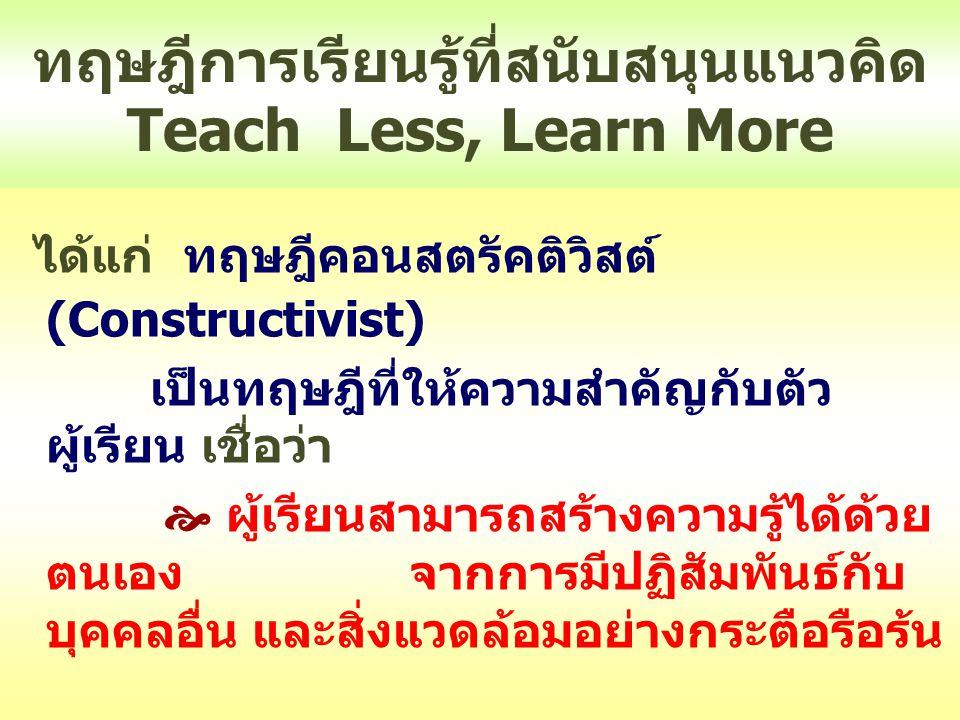 การจัดการเรียนรู้ตามแนวคิด Teach Less, Learn More ดังนี้  ผู้สอนต้องสอนให้น้อยลงหรือ Teach Less  เลือกวิธีสอนตามความสามารถของ ผู้เรียน  จัดการเรียนรู้หลากหลายวิธีแต่ต้องเน้น ผู้เรียนเป็นสำคัญ  บทบาทที่เพิ่มมากขึ้นของผู้สอน คือต้อง  มีการวางแผนและออกแบบกิจกรรม  เตรียมสื่อและแหล่งเรียนรู้  เตรียมคำถามที่กระตุ้นให้ผู้เรียนเกิด การเรียนรู้ด้วยตนเอง