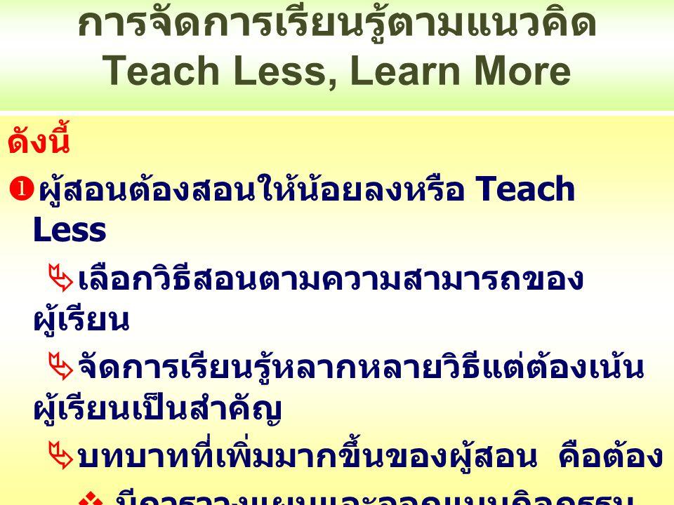 การจัดการเรียนรู้ตามแนวคิด Teach Less, Learn More ดังนี้  ผู้สอนต้องสอนให้น้อยลงหรือ Teach Less  เลือกวิธีสอนตามความสามารถของ ผู้เรียน  จัดการเรียน