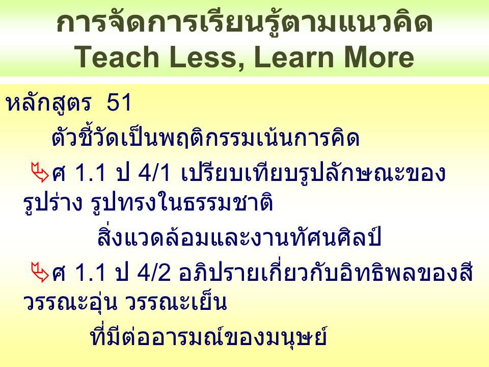 การจัดการเรียนรู้ตามแนวคิด Teach Less, Learn More หลักสูตร 51 ตัวชี้วัดส่วนมากเด็กต้องปฏิบัติจริง เช่น  ศิลปะ  ศ 1.1/ ป 1/3 มีทักษะพื้นฐานในการใช้วัสดุ อุปกรณ์สร้างงานทัศนศิลป์  ศ 1.1/ ป 1/4 สร้างงานทัศนศิลป์โดยการ ทดลองใช้สีด้วยเทคนิคง่ายๆ  ศ 1.1/ ป 1/5 วาดภาพระบายสีภาพธรรมชาติ ตามความรู้สึกของตนเอง