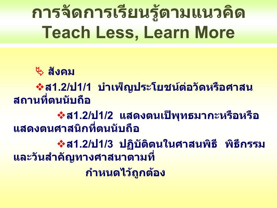 การจัดการเรียนรู้ตามแนวคิด Teach Less, Learn More  สังคม  ส 1.2/ ป 1/1 บำเพ็ญประโยชน์ต่อวัดหรือศาสน สถานที่ตนนับถือ  ส 1.2/ ป 1/2 แสดงตนเป็พุทธมากะ