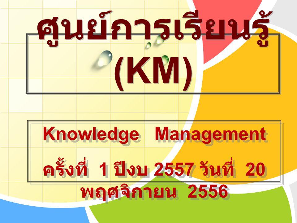 ศูนย์การเรียนรู้ (KM) Knowledge Management ครั้งที่ 1 ปีงบ 2557 วันที่ 20 พฤศจิกายน 2556 Knowledge Management ครั้งที่ 1 ปีงบ 2557 วันที่ 20 พฤศจิกายน 2556