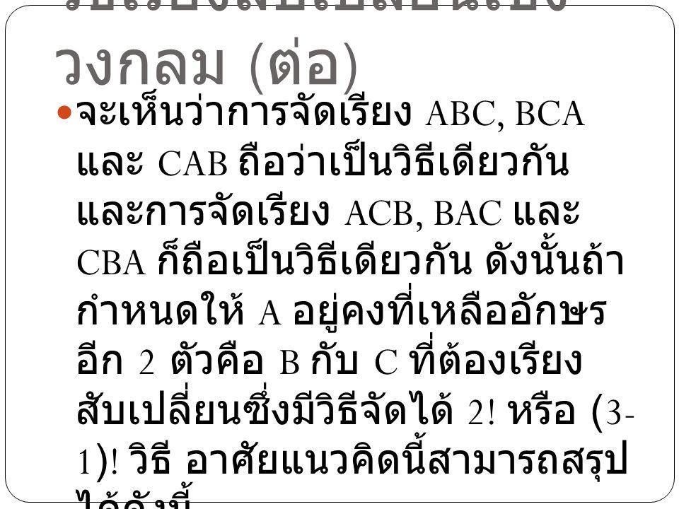 วิธีเรียงสับเปลี่ยนเชิง วงกลม ( ต่อ ) จะเห็นว่าการจัดเรียง ABC, BCA และ CAB ถือว่าเป็นวิธีเดียวกัน และการจัดเรียง ACB, BAC และ CBA ก็ถือเป็นวิธีเดียวก