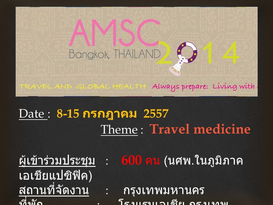  Date : 8-15 กรกฎาคม 2557 Theme : Travel medicine ผู้เข้าร่วมประชุม : 600 คน ( นศพ.