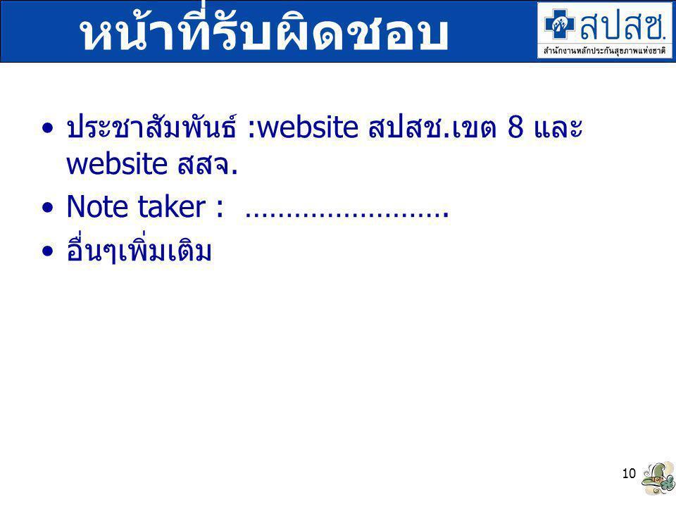 ประชาสัมพันธ์ :website สปสช. เขต 8 และ website สสจ. Note taker : ……………………. อื่นๆเพิ่มเติม 10 หน้าที่รับผิดชอบ