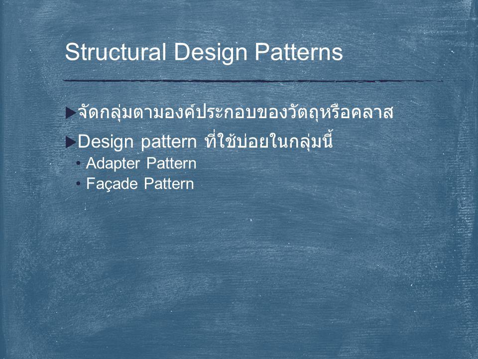  จัดกลุ่มตามองค์ประกอบของวัตถุหรือคลาส  Design pattern ที่ใช้บ่อยในกลุ่มนี้ Adapter Pattern Façade Pattern Structural Design Patterns