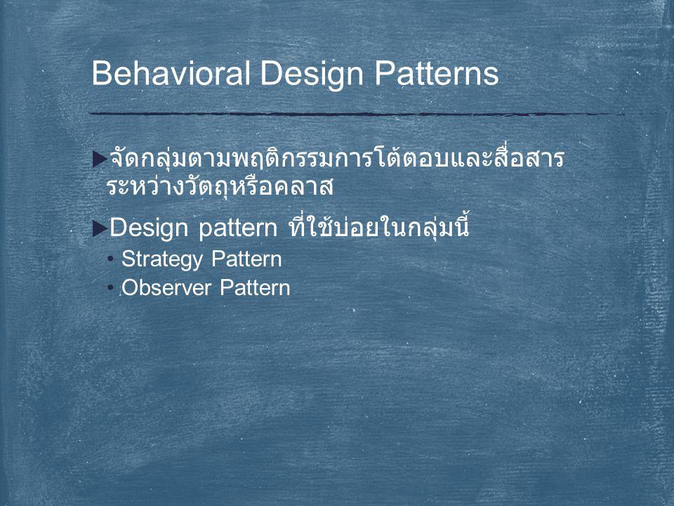  จัดกลุ่มตามพฤติกรรมการโต้ตอบและสื่อสาร ระหว่างวัตถุหรือคลาส  Design pattern ที่ใช้บ่อยในกลุ่มนี้ Strategy Pattern Observer Pattern Behavioral Desig