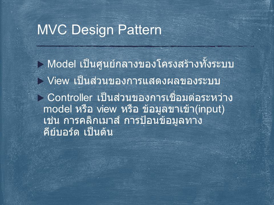  Model เป็นศูนย์กลางของโครงสร้างทั้งระบบ  View เป็นส่วนของการแสดงผลของระบบ  Controller เป็นส่วนของการเชื่อมต่อระหว่าง model หรือ view หรือ ข้อมูลขาเข้า (input) เช่น การคลิกเมาส์ การป้อนข้อมูลทาง คีย์บอร์ด เป็นต้น MVC Design Pattern