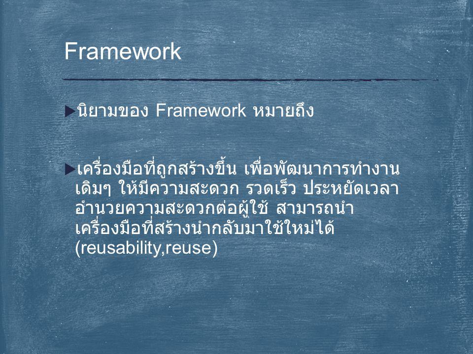  นิยามของ Framework หมายถึง  เครื่องมือที่ถูกสร้างขึ้น เพื่อพัฒนาการทำงาน เดิมๆ ให้มีความสะดวก รวดเร็ว ประหยัดเวลา อำนวยความสะดวกต่อผู้ใช้ สามารถนำ เครื่องมือที่สร้างนำกลับมาใช้ใหม่ได้ (reusability,reuse) Framework