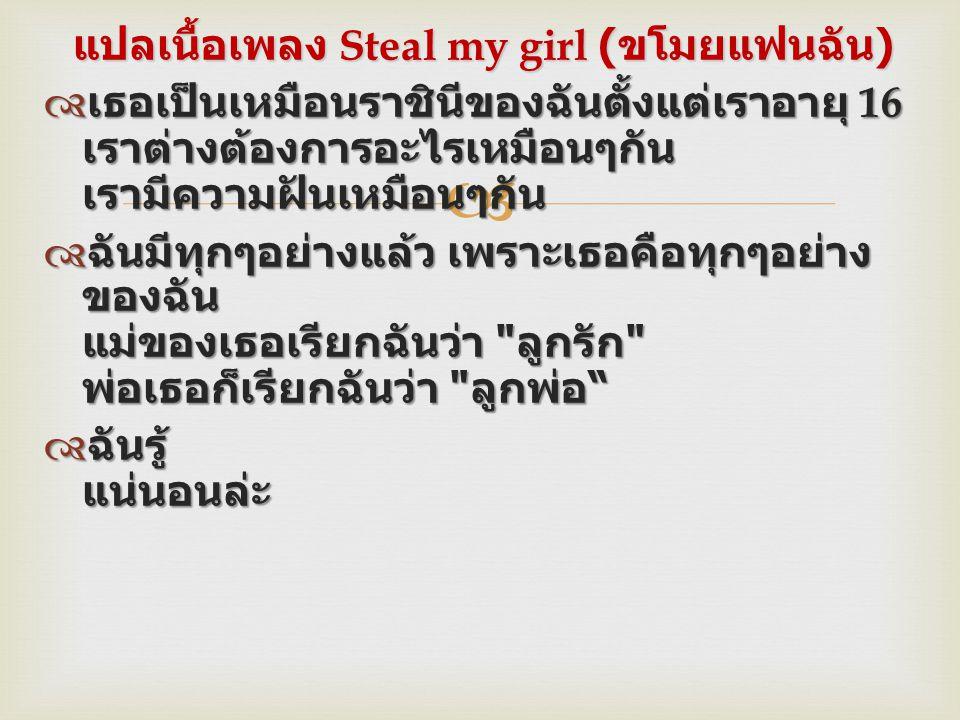  แปลเนื้อเพลง Steal my girl ( ขโมยแฟนฉัน )  เธอเป็นเหมือนราชินีของฉันตั้งแต่เราอายุ 16 เราต่างต้องการอะไรเหมือนๆกัน เรามีความฝันเหมือนๆกัน  ฉันมีทุ