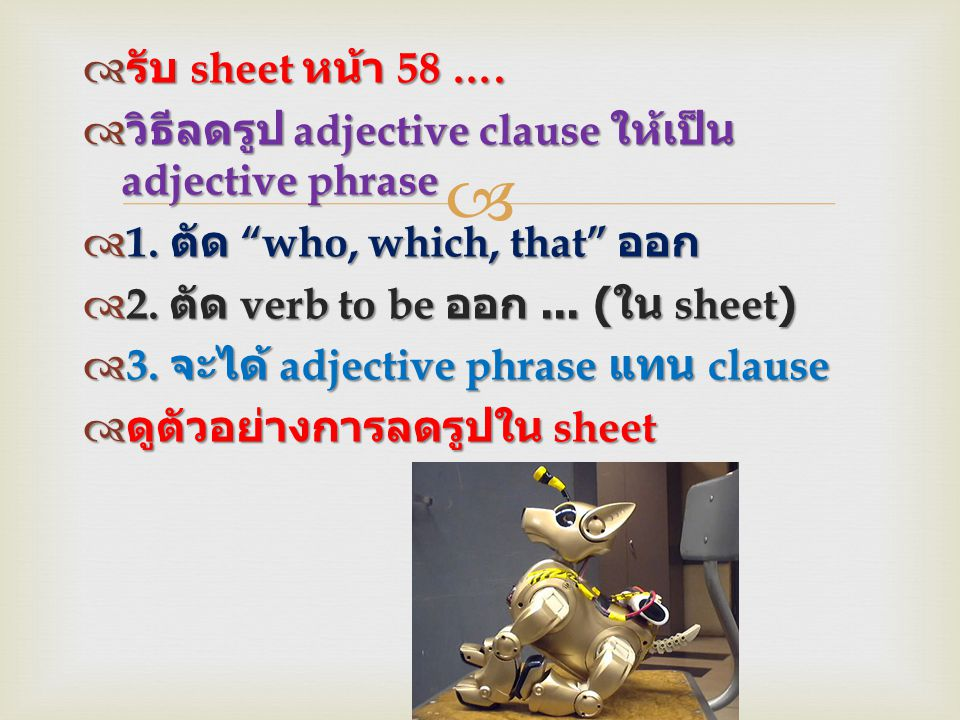 """  รับ sheet หน้า 58 ….  วิธีลดรูป adjective clause ให้เป็น adjective phrase  1. ตัด """"who, which, that"""" ออก  2. ตัด verb to be ออก... ( ใน sheet)"""