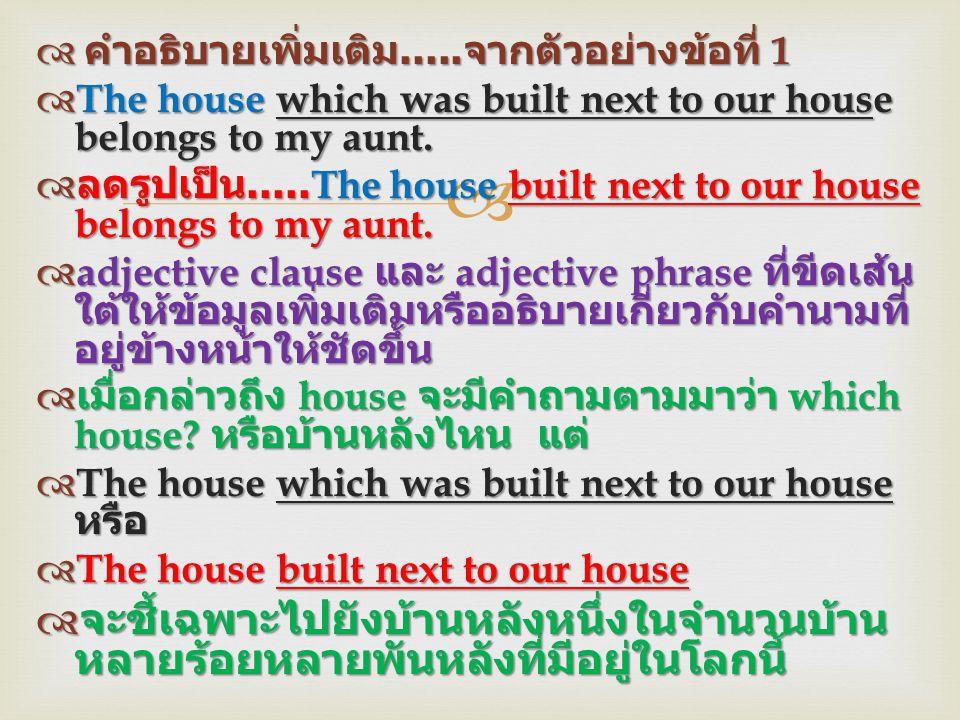   คำอธิบายเพิ่มเติม..... จากตัวอย่างข้อที่ 1  The house which was built next to our house belongs to my aunt.  ลดรูปเป็น.....The house built next