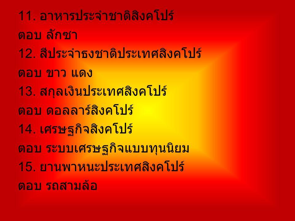 11. อาหารประจำชาติสิงคโปร์ ตอบ ลักซา 12. สีประจำธงชาติประเทศสิงคโปร์ ตอบ ขาว แดง 13. สกุลเงินประเทศสิงคโปร์ ตอบ ดอลลาร์สิงคโปร์ 14. เศรษฐกิจสิงคโปร์ ต