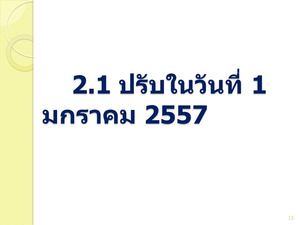 2.1 ปรับในวันที่ 1 มกราคม 2557 2.1 ปรับในวันที่ 1 มกราคม 2557 15