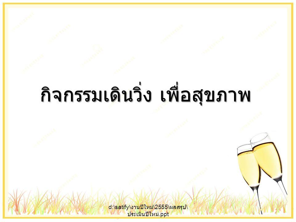 กิจกรรมเดินวิ่ง เพื่อสุขภาพ d:\satify\ งานปีใหม่ \2555\ ผลสรุป \ ประเมินปีใหม่.ppt