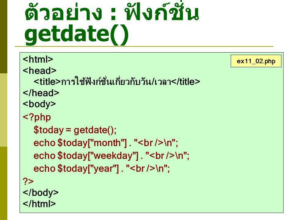 ตัวอย่าง : ฟังก์ชั่น getdate() การใช้ฟังก์ชั่นเกี่ยวกับวัน/เวลา <?php $today = getdate(); echo $today[