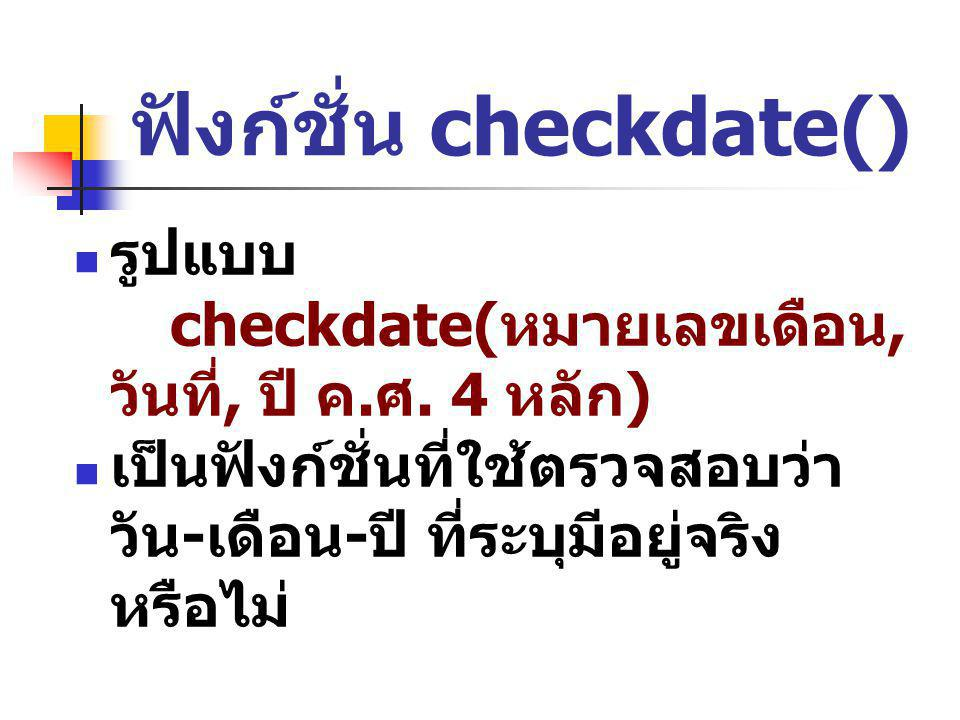 ฟังก์ชั่น checkdate() รูปแบบ checkdate( หมายเลขเดือน, วันที่, ปี ค. ศ. 4 หลัก ) เป็นฟังก์ชั่นที่ใช้ตรวจสอบว่า วัน - เดือน - ปี ที่ระบุมีอยู่จริง หรือไ