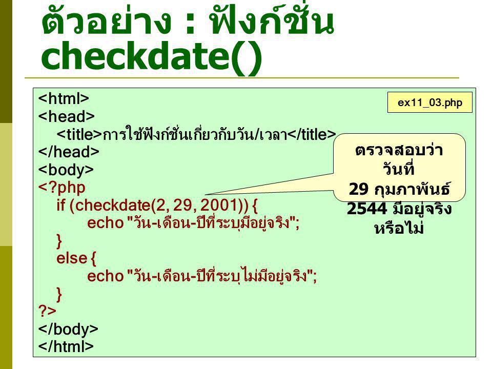 ตัวอย่าง : ฟังก์ชั่น checkdate() การใช้ฟังก์ชั่นเกี่ยวกับวัน/เวลา <?php if (checkdate(2, 29, 2001)) { echo