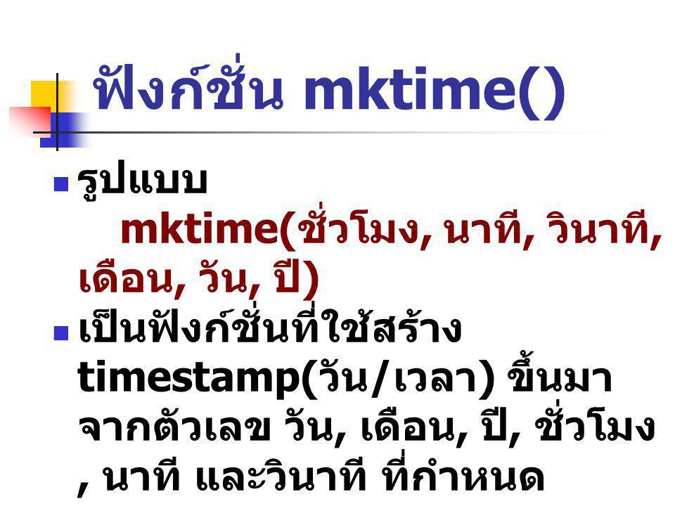 ฟังก์ชั่น mktime() รูปแบบ mktime( ชั่วโมง, นาที, วินาที, เดือน, วัน, ปี ) เป็นฟังก์ชั่นที่ใช้สร้าง timestamp( วัน / เวลา ) ขึ้นมา จากตัวเลข วัน, เดือน