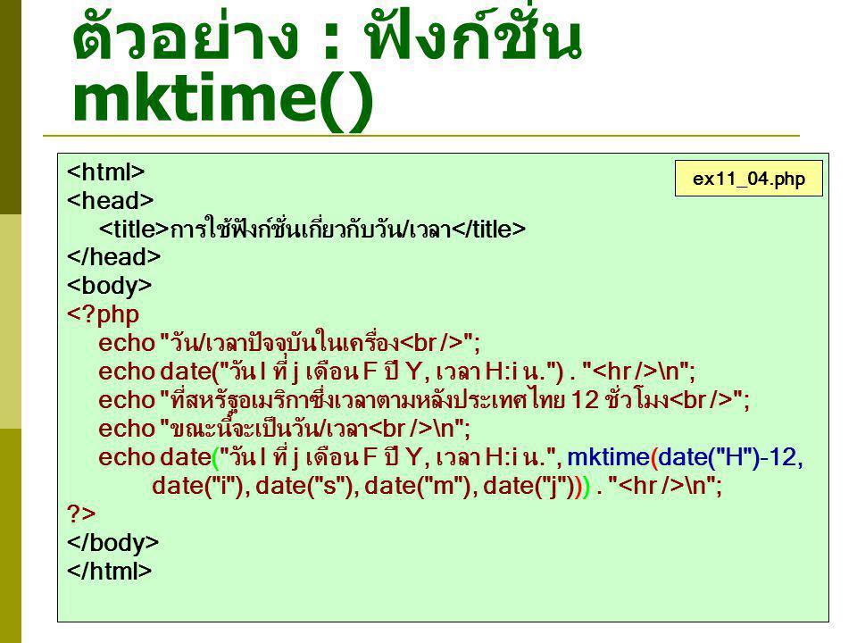 ตัวอย่าง : ฟังก์ชั่น mktime() การใช้ฟังก์ชั่นเกี่ยวกับวัน/เวลา <?php echo