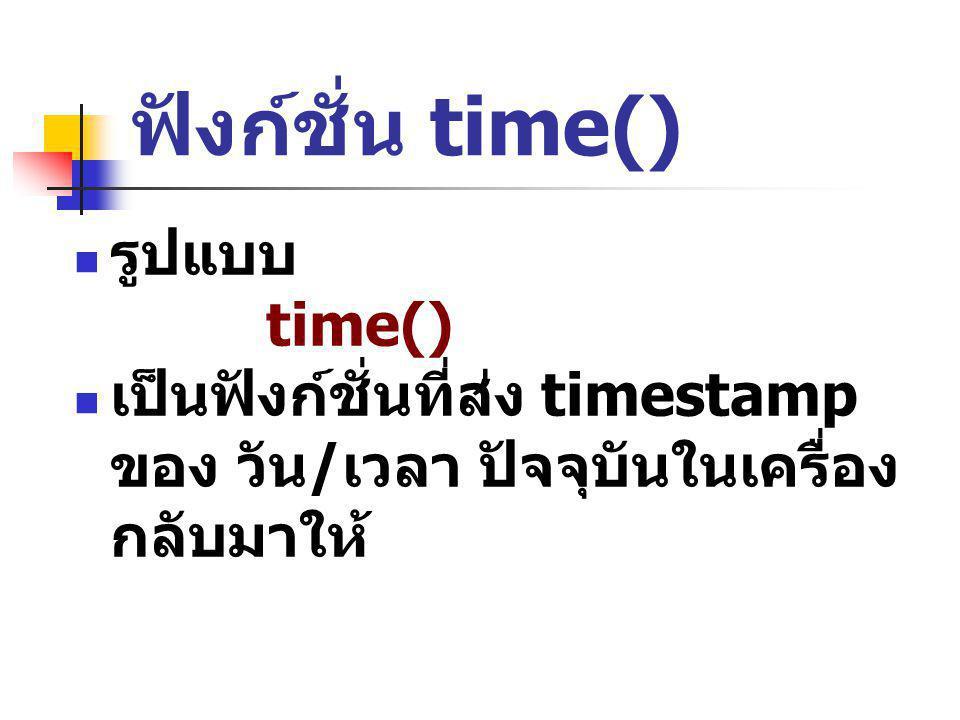 ฟังก์ชั่น time() รูปแบบ time() เป็นฟังก์ชั่นที่ส่ง timestamp ของ วัน / เวลา ปัจจุบันในเครื่อง กลับมาให้