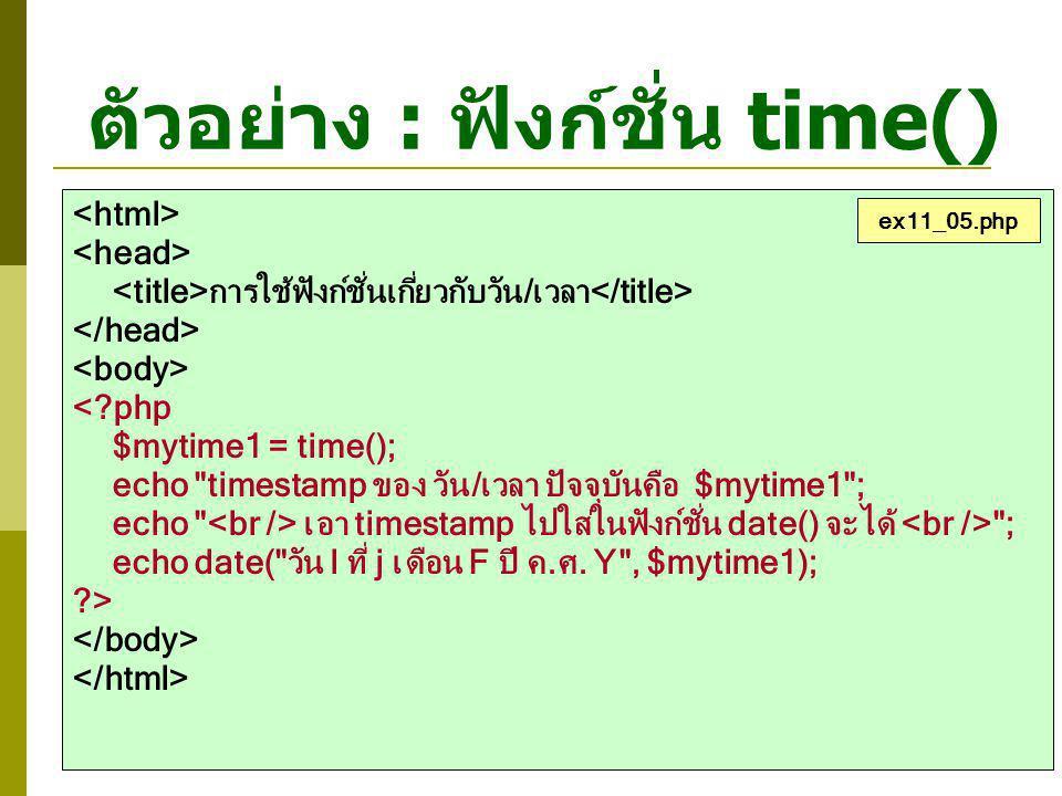 ตัวอย่าง : ฟังก์ชั่น time() การใช้ฟังก์ชั่นเกี่ยวกับวัน/เวลา <?php $mytime1 = time(); echo