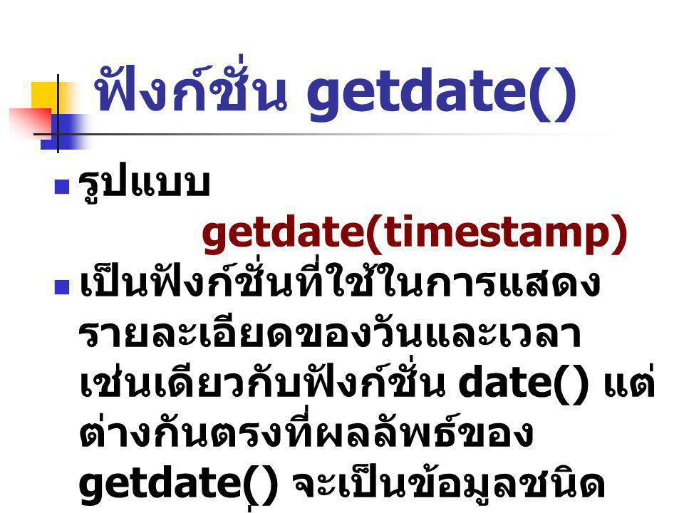 ฟังก์ชั่น getdate() รูปแบบ getdate(timestamp) เป็นฟังก์ชั่นที่ใช้ในการแสดง รายละเอียดของวันและเวลา เช่นเดียวกับฟังก์ชั่น date() แต่ ต่างกันตรงที่ผลลัพ