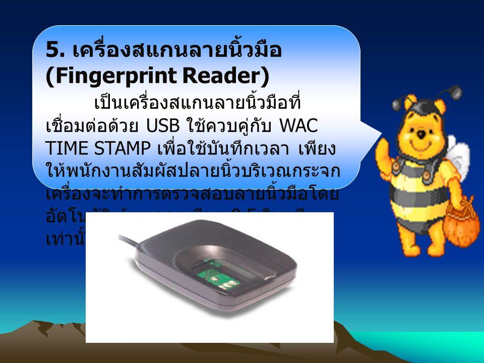 5. เครื่องสแกนลายนิ้วมือ (Fingerprint Reader) เป็นเครื่องสแกนลายนิ้วมือที่ เชื่อมต่อด้วย USB ใช้ควบคู่กับ WAC TIME STAMP เพื่อใช้บันทึกเวลา เพียง ให้พ