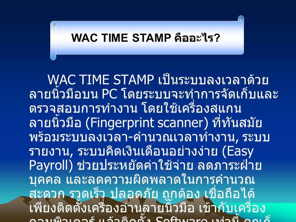 WAC TIME STAMP เป็นระบบลงเวลาด้วย ลายนิ้วมือบน PC โดยระบบจะทำการจัดเก็บและ ตรวจสอบการทำงาน โดยใช้เครื่องสแกน ลายนิ้วมือ (Fingerprint scanner) ที่ทันสม