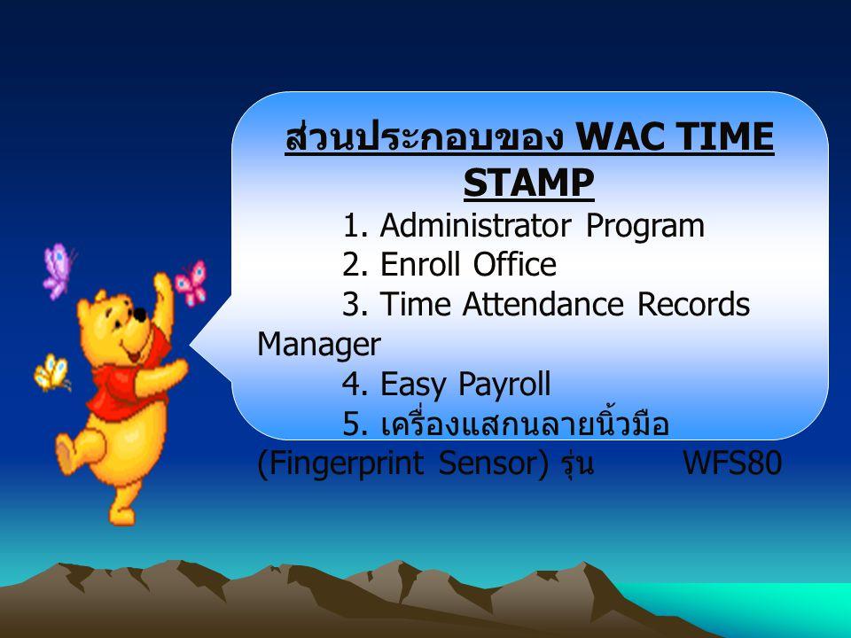 ส่วนประกอบของ WAC TIME STAMP 1. Administrator Program 2. Enroll Office 3. Time Attendance Records Manager 4. Easy Payroll 5. เครื่องแสกนลายนิ้วมือ (Fi