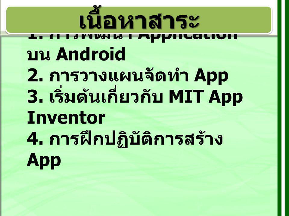 1. การพัฒนา Application บน Android 2. การวางแผนจัดทำ App 3. เริ่มต้นเกี่ยวกับ MIT App Inventor 4. การฝึกปฏิบัติการสร้าง App เนื้อหาสาระเนื้อหาสาระ