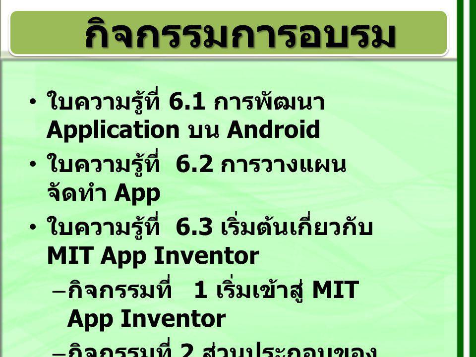 แนวการจัดกิจกรรม ช่วงที่ 1 ใบความรู้ที่ 6.1 การพัฒนา Application บน Android ใบความรู้ที่ 6.2 การวางแผนจัดทำ App ใบความรู้ที่ 6.3 เริ่มต้นเกี่ยวกับ MIT App Inventor กิจกรรมที่ 1 เริ่มเข้าสู่ MIT App Inventor ช่วงที่ 2 กิจกรรมที่ 2 ส่วนประกอบของโปรแกรม MIT App Inventor กิจกรรมที่ 3 การฝึก ปฏิบัติการสร้าง App ช่วงที่ 3 กิจกรรมที่ 3 การฝึกปฏิบัติการสร้าง App